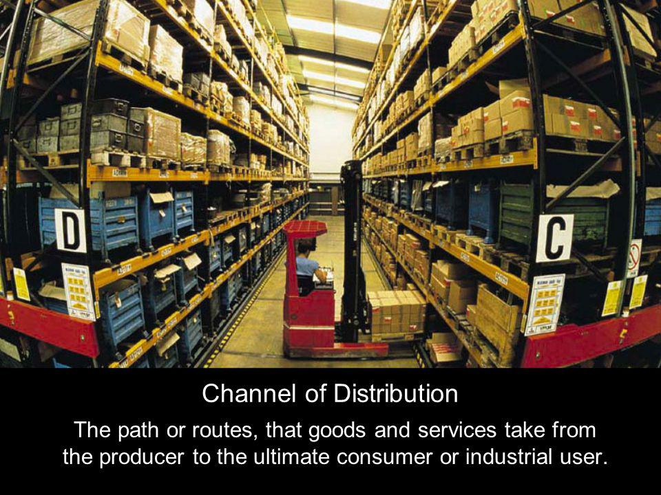 Channel of Distribution The path or routes, that goods and services take from the producer to the ultimate consumer or industrial user.