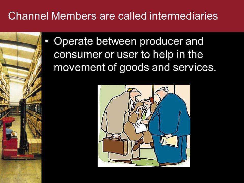 Channel Members are called intermediaries Operate between producer and consumer or user to help in the movement of goods and services.