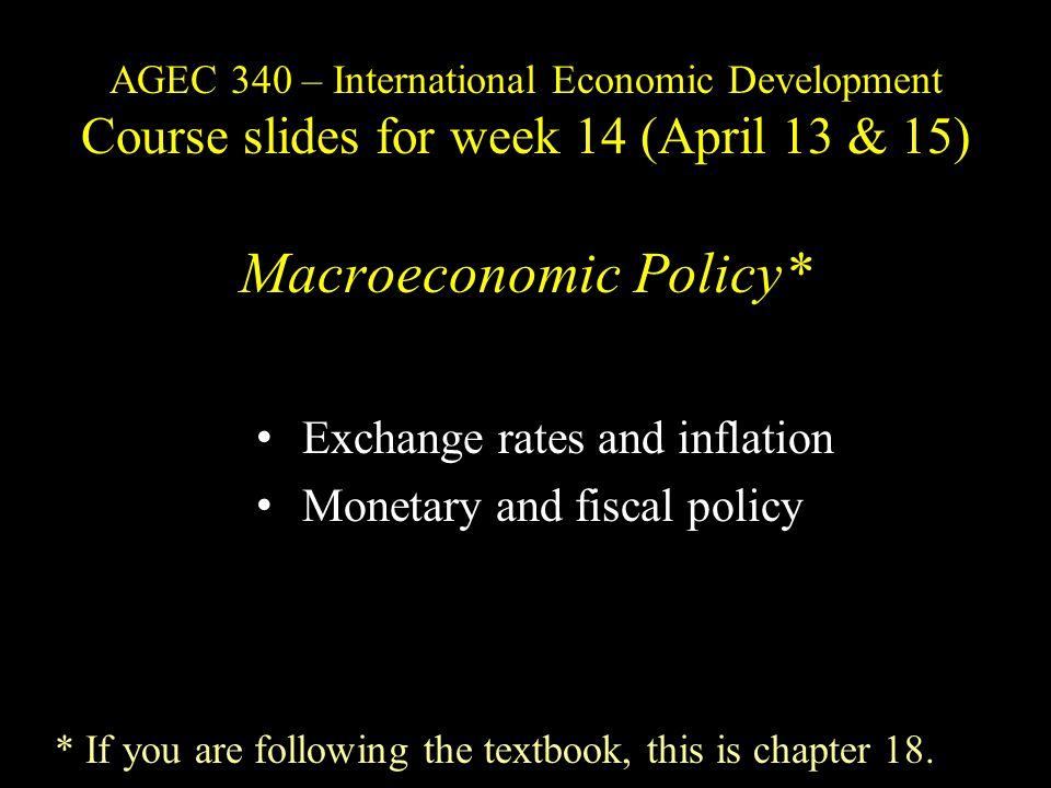 AGEC 340 – International Economic Development Course slides for week 14 (April 13 & 15) Macroeconomic Policy* Exchange rates and inflation Monetary and fiscal policy * If you are following the textbook, this is chapter 18.