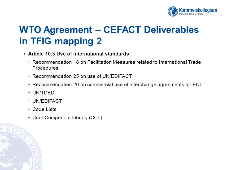 WTO Agreement – CEFACT Deliverables in TFIG mapping 3 Article 10.4 Single Window Recommendation 25 on use of UN/EDIFACT Recommendation 26 on commercial use of interchange agreements for EDI Recommendation 33 and Guidelines on establishing a Single Window Recommendation 34 Data Simplification and Standardization for International Trade Recommendation 35 on establishing a legal framework for international Single Window for trade UN/CCL UN/EDIFACT XML messages