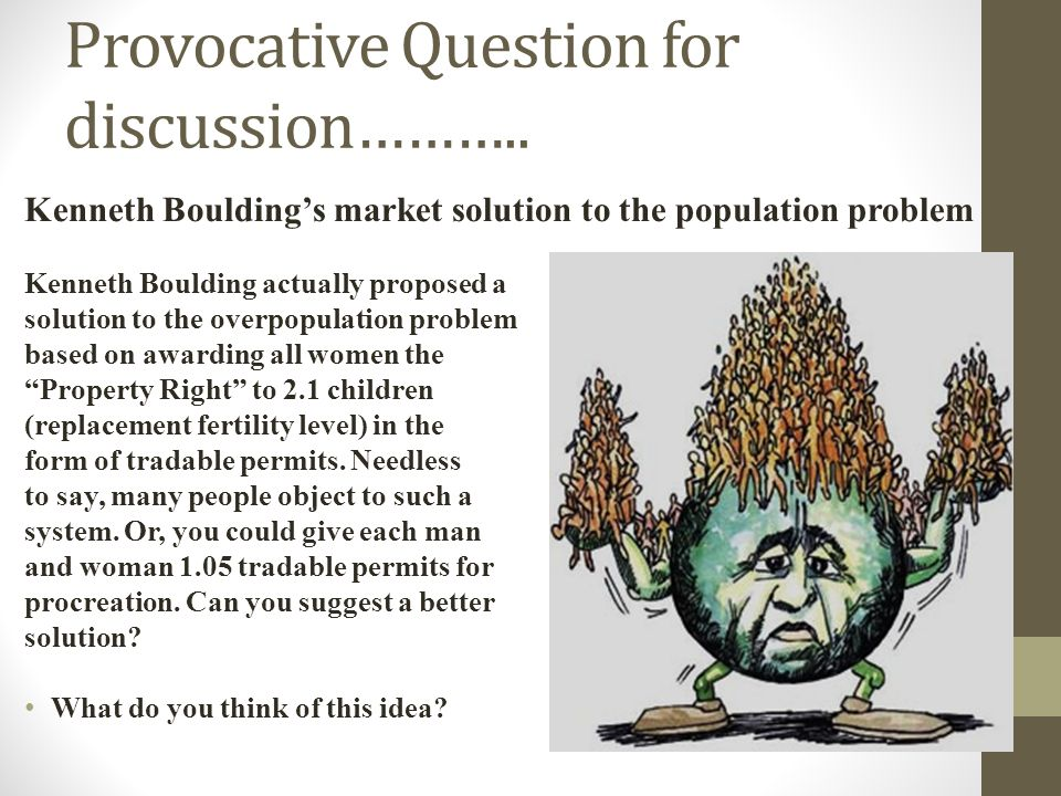 Provocative Question for discussion……….. Kenneth Bouldings market solution to the population problem Kenneth Boulding actually proposed a solution to