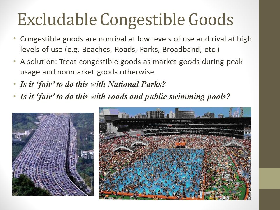 Excludable Congestible Goods Congestible goods are nonrival at low levels of use and rival at high levels of use (e.g. Beaches, Roads, Parks, Broadban