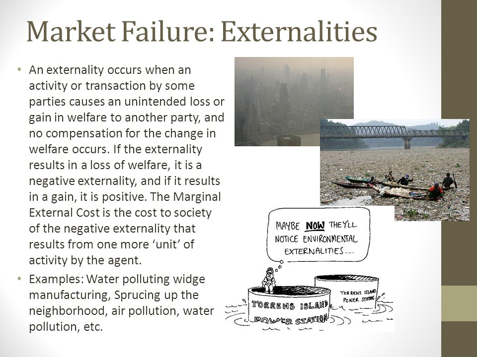 Market Failure: Externalities An externality occurs when an activity or transaction by some parties causes an unintended loss or gain in welfare to an