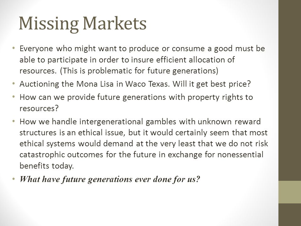 Missing Markets Everyone who might want to produce or consume a good must be able to participate in order to insure efficient allocation of resources.