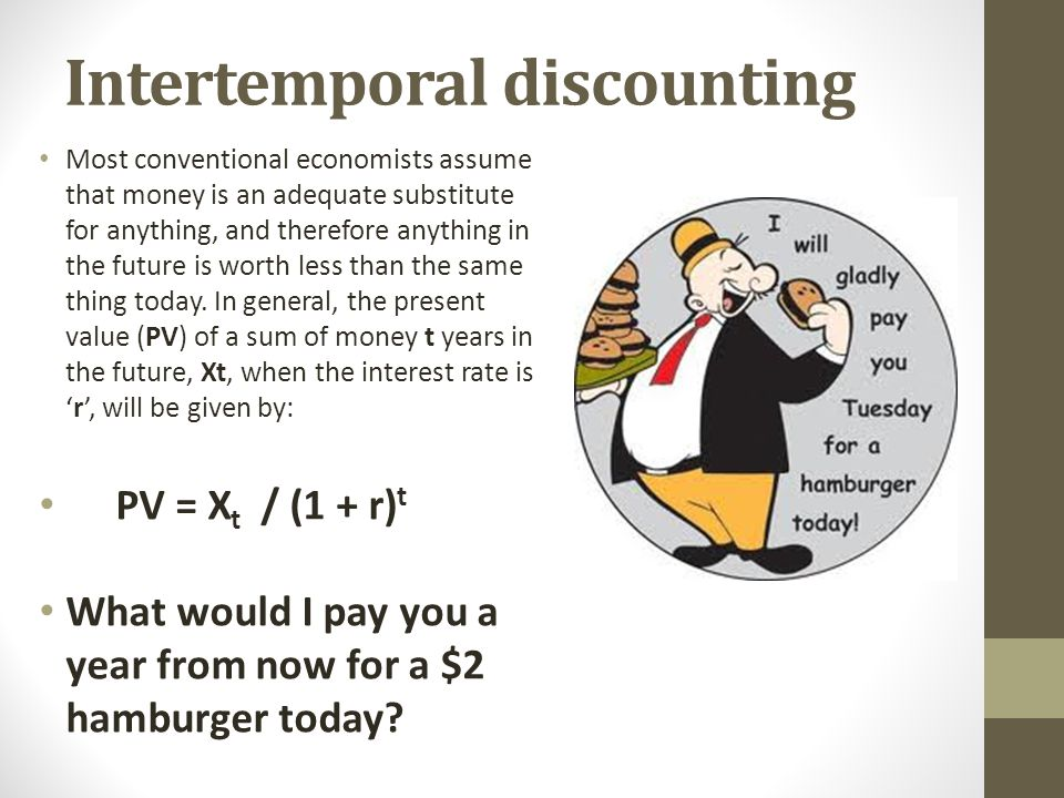 Intertemporal discounting Most conventional economists assume that money is an adequate substitute for anything, and therefore anything in the future
