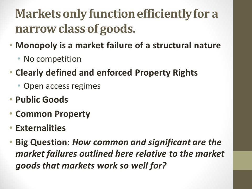 Markets only function efficiently for a narrow class of goods. Monopoly is a market failure of a structural nature No competition Clearly defined and