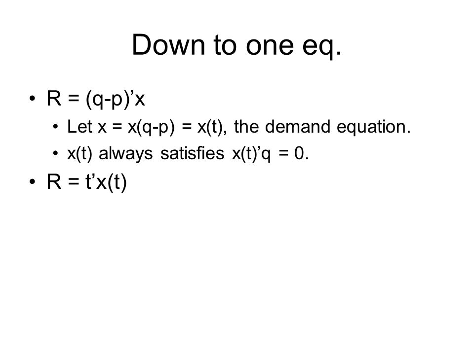 Down to one eq. R = (q-p)x Let x = x(q-p) = x(t), the demand equation.