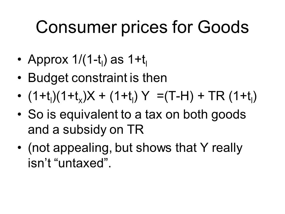 Consumer prices for Goods Approx 1/(1-t l ) as 1+t l Budget constraint is then (1+t l )(1+t x )X + (1+t l ) Y =(T-H) + TR (1+t l ) So is equivalent to a tax on both goods and a subsidy on TR (not appealing, but shows that Y really isnt untaxed.