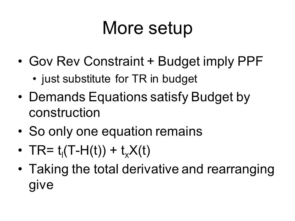 More setup Gov Rev Constraint + Budget imply PPF just substitute for TR in budget Demands Equations satisfy Budget by construction So only one equation remains TR= t l (T-H(t)) + t x X(t) Taking the total derivative and rearranging give