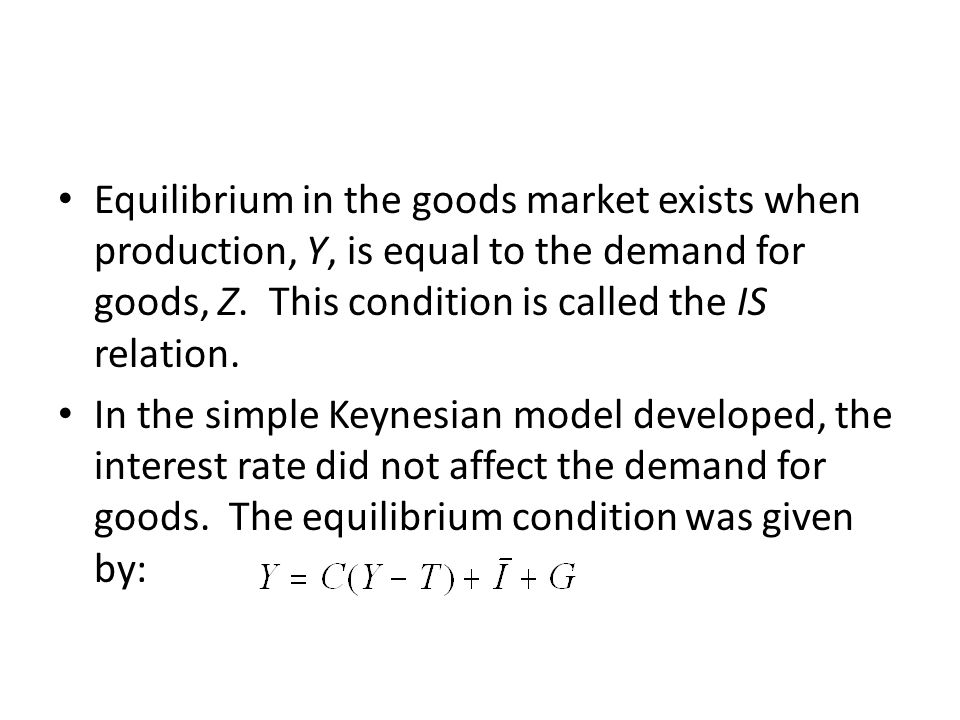 Equilibrium in the goods market exists when production, Y, is equal to the demand for goods, Z. This condition is called the IS relation. In the simpl