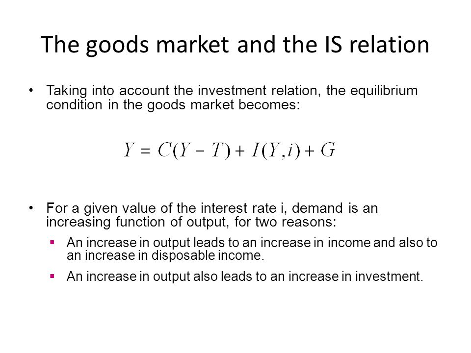 The goods market and the IS relation Taking into account the investment relation, the equilibrium condition in the goods market becomes: For a given v