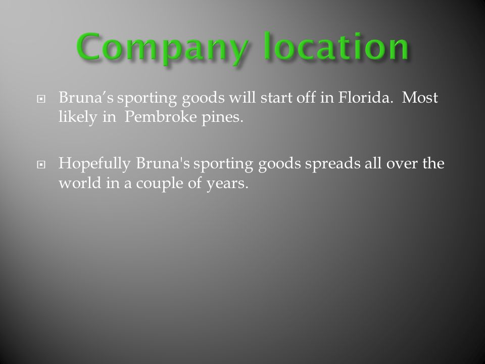 Brunas sporting goods will start off in Florida. Most likely in Pembroke pines. Hopefully Bruna's sporting goods spreads all over the world in a coupl