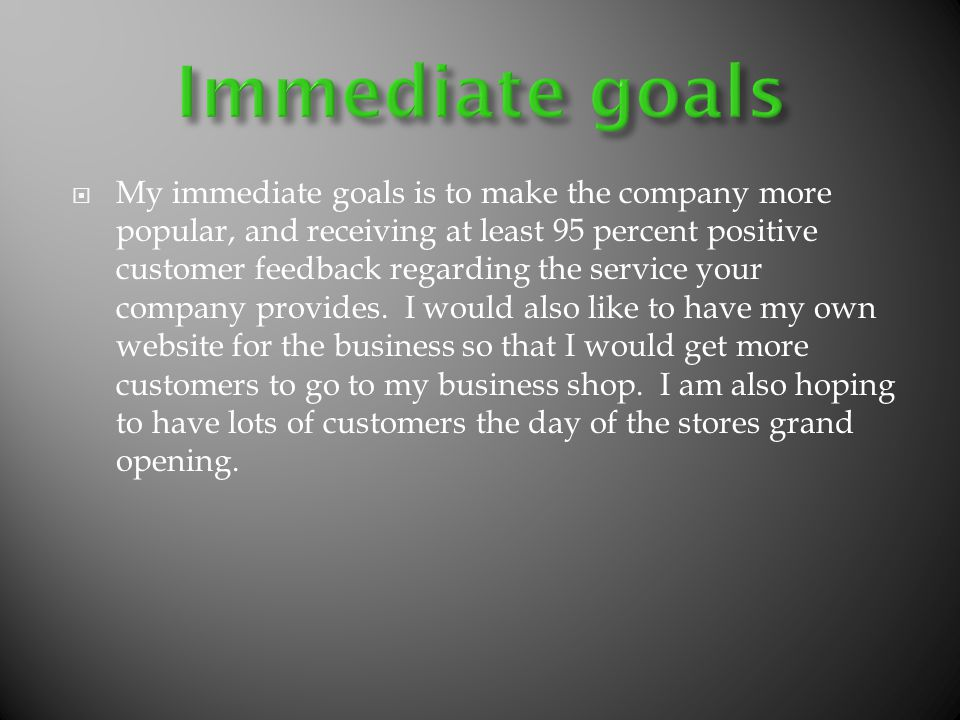 My immediate goals is to make the company more popular, and receiving at least 95 percent positive customer feedback regarding the service your company provides.