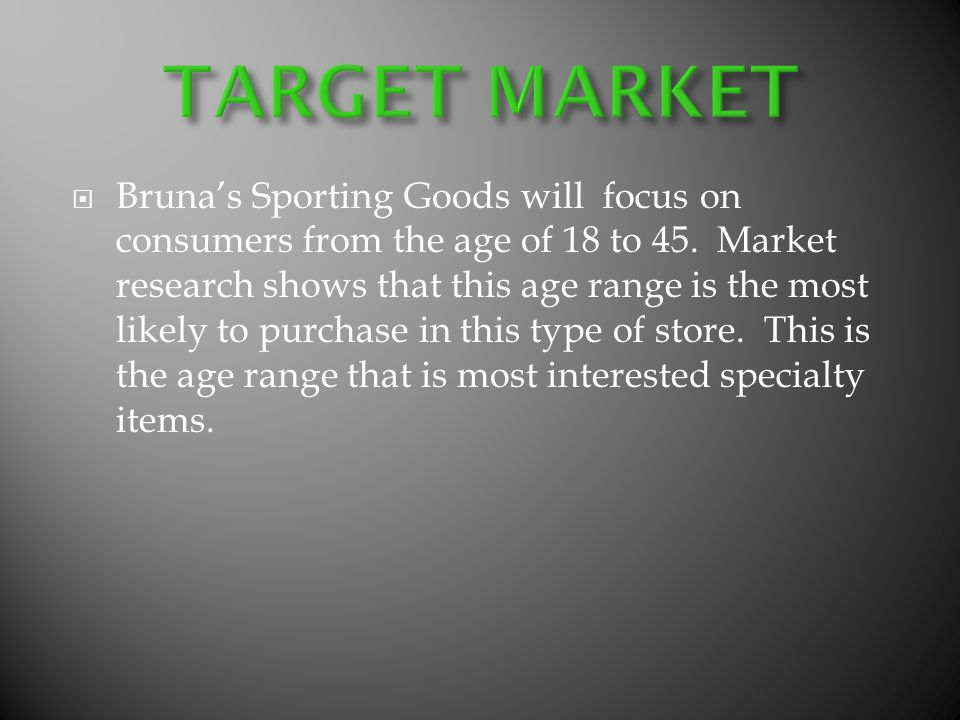 Brunas Sporting Goods will focus on consumers from the age of 18 to 45. Market research shows that this age range is the most likely to purchase in th