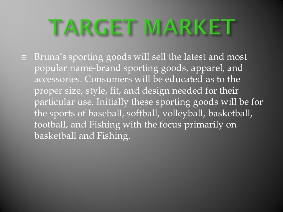 Brunas sporting goods will sell the latest and most popular name-brand sporting goods, apparel, and accessories. Consumers will be educated as to the