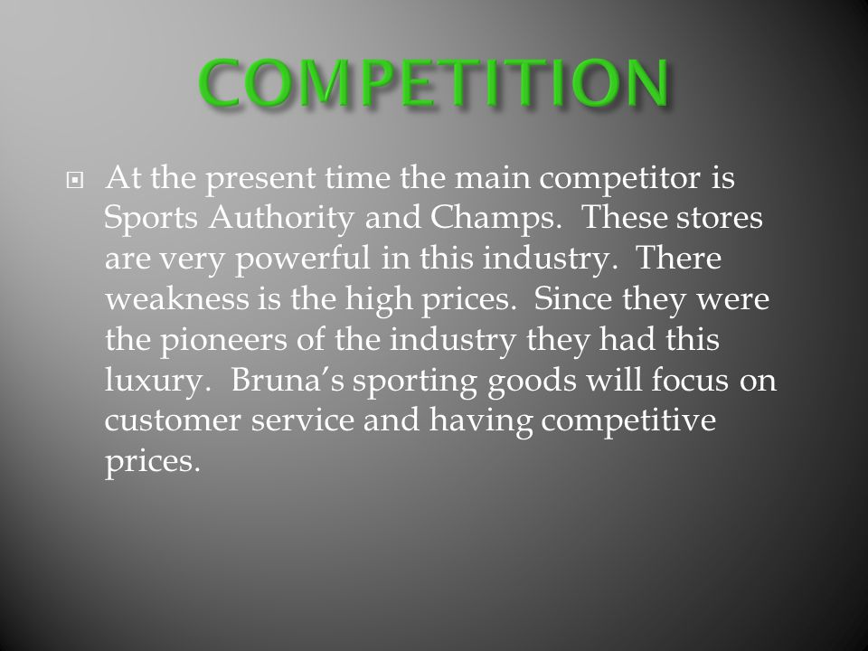 At the present time the main competitor is Sports Authority and Champs. These stores are very powerful in this industry. There weakness is the high pr