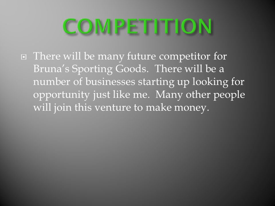 There will be many future competitor for Brunas Sporting Goods. There will be a number of businesses starting up looking for opportunity just like me.