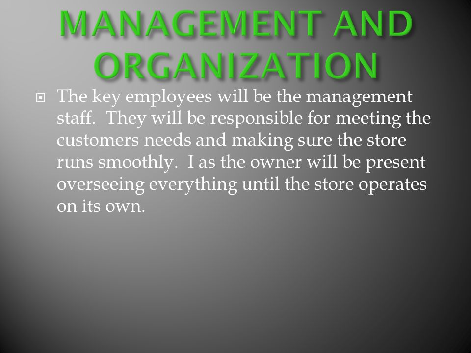 The key employees will be the management staff. They will be responsible for meeting the customers needs and making sure the store runs smoothly. I as