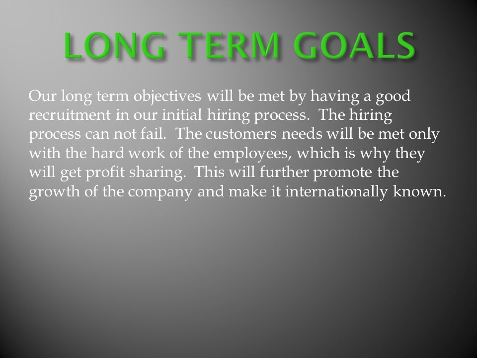 Our long term objectives will be met by having a good recruitment in our initial hiring process.