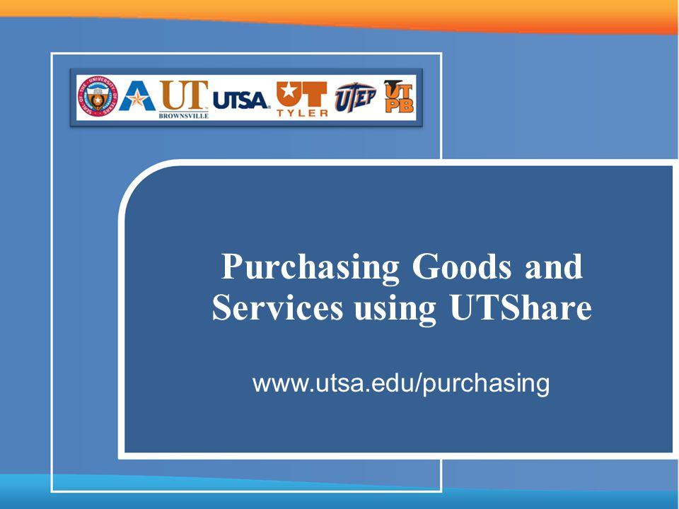 Purchasing Goods and Services using UTShare www.utsa.edu/purchasing
