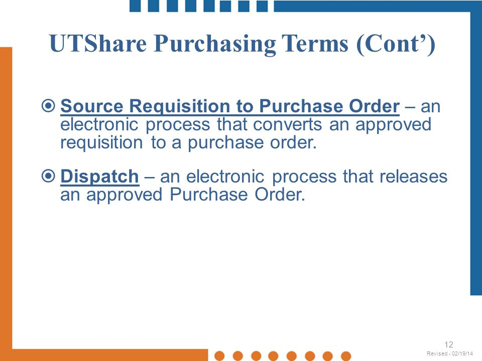 12 Source Requisition to Purchase Order – an electronic process that converts an approved requisition to a purchase order. Dispatch – an electronic pr
