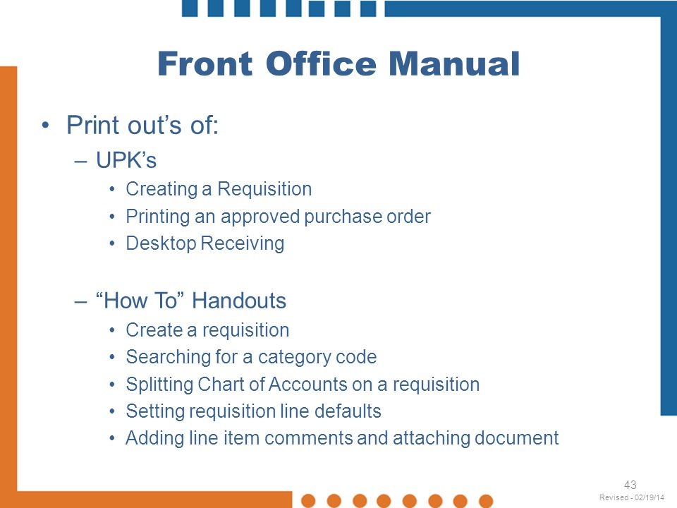 Front Office Manual Print outs of: –UPKs Creating a Requisition Printing an approved purchase order Desktop Receiving –How To Handouts Create a requis