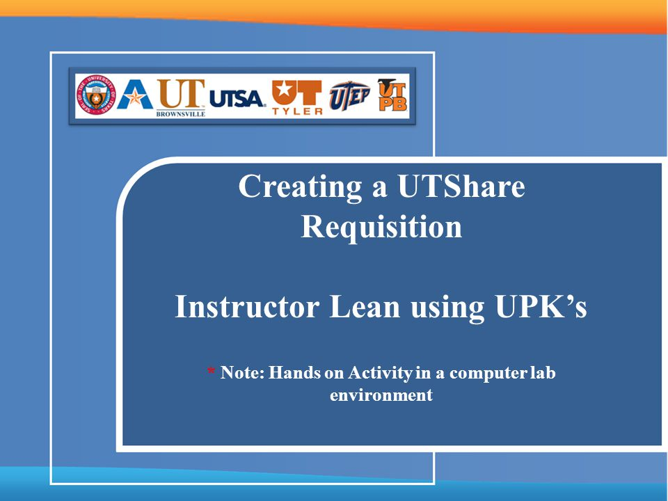 Creating a UTShare Requisition Instructor Lean using UPKs * Note: Hands on Activity in a computer lab environment