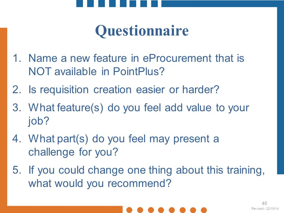 Questionnaire 46 1.Name a new feature in eProcurement that is NOT available in PointPlus? 2.Is requisition creation easier or harder? 3.What feature(s