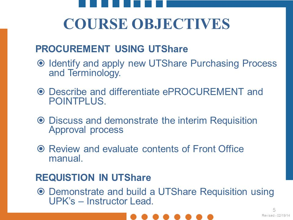 COURSE OBJECTIVES PROCUREMENT USING UTShare Identify and apply new UTShare Purchasing Process and Terminology. Describe and differentiate ePROCUREMENT