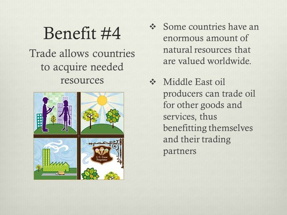 Benefit #4 Some countries have an enormous amount of natural resources that are valued worldwide.