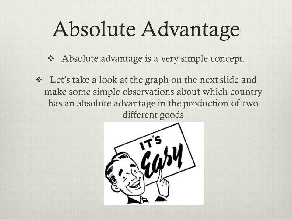 Absolute Advantage Absolute advantage is a very simple concept.