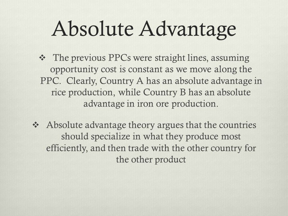 Absolute Advantage The previous PPCs were straight lines, assuming opportunity cost is constant as we move along the PPC.
