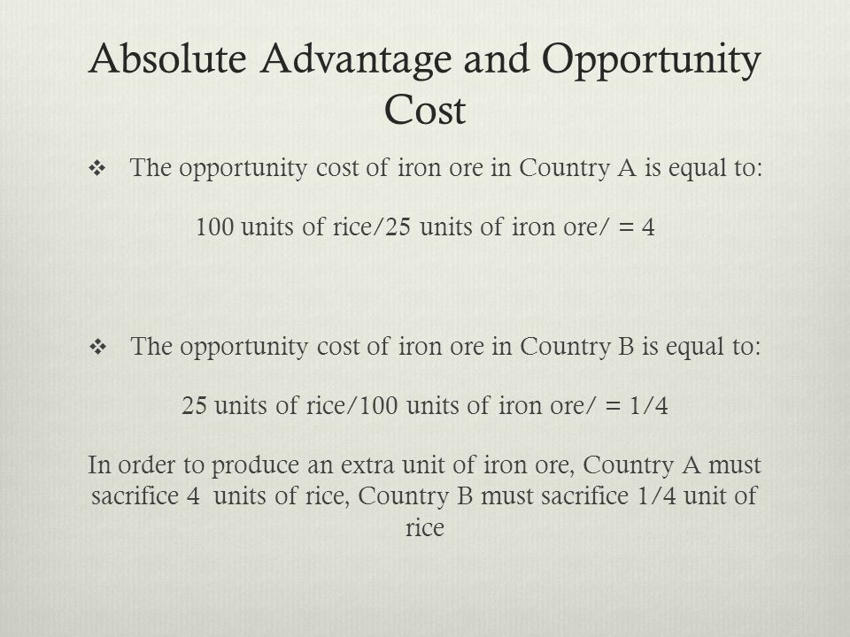 Absolute Advantage and Opportunity Cost The opportunity cost of iron ore in Country A is equal to: 100 units of rice/25 units of iron ore/ = 4 The opportunity cost of iron ore in Country B is equal to: 25 units of rice/100 units of iron ore/ = 1/4 In order to produce an extra unit of iron ore, Country A must sacrifice 4 units of rice, Country B must sacrifice 1/4 unit of rice