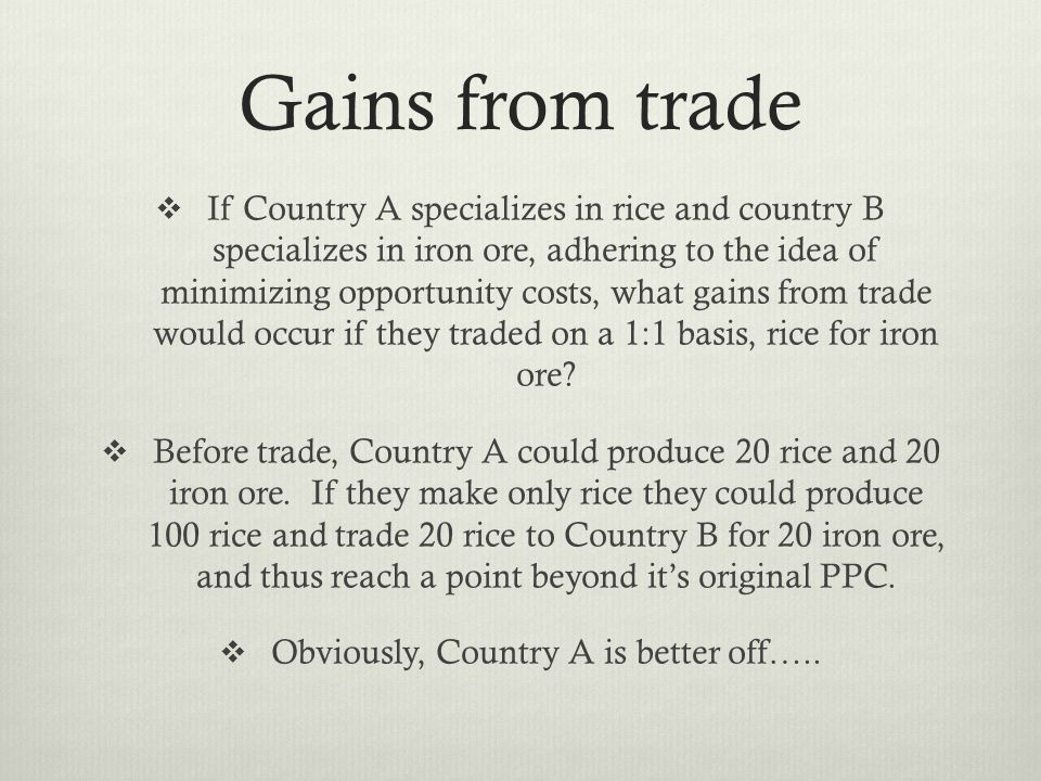 Gains from trade If Country A specializes in rice and country B specializes in iron ore, adhering to the idea of minimizing opportunity costs, what gains from trade would occur if they traded on a 1:1 basis, rice for iron ore.
