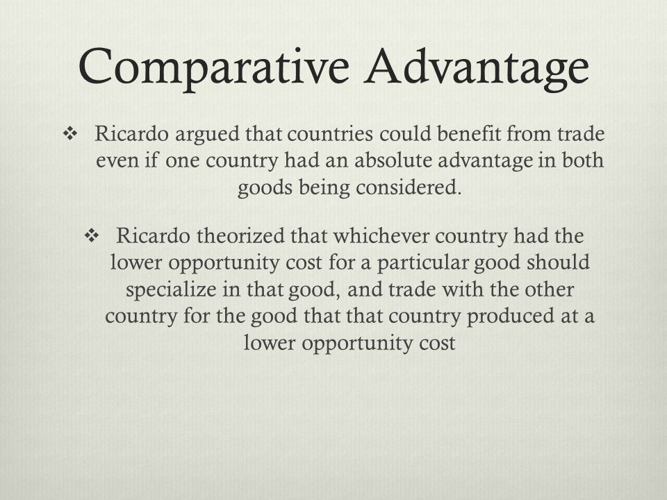 Comparative Advantage Ricardo argued that countries could benefit from trade even if one country had an absolute advantage in both goods being considered.