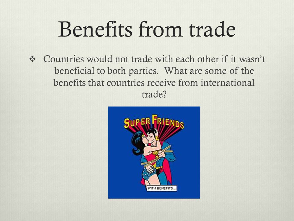 Benefits from trade Countries would not trade with each other if it wasnt beneficial to both parties.