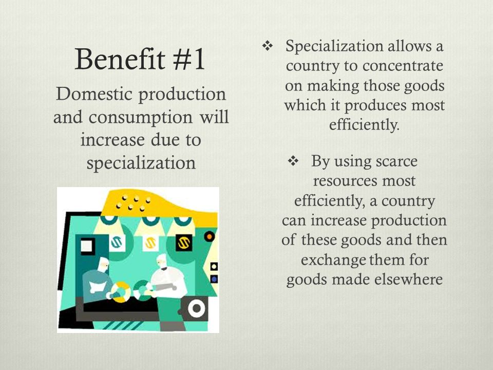 Benefit #1 Specialization allows a country to concentrate on making those goods which it produces most efficiently.
