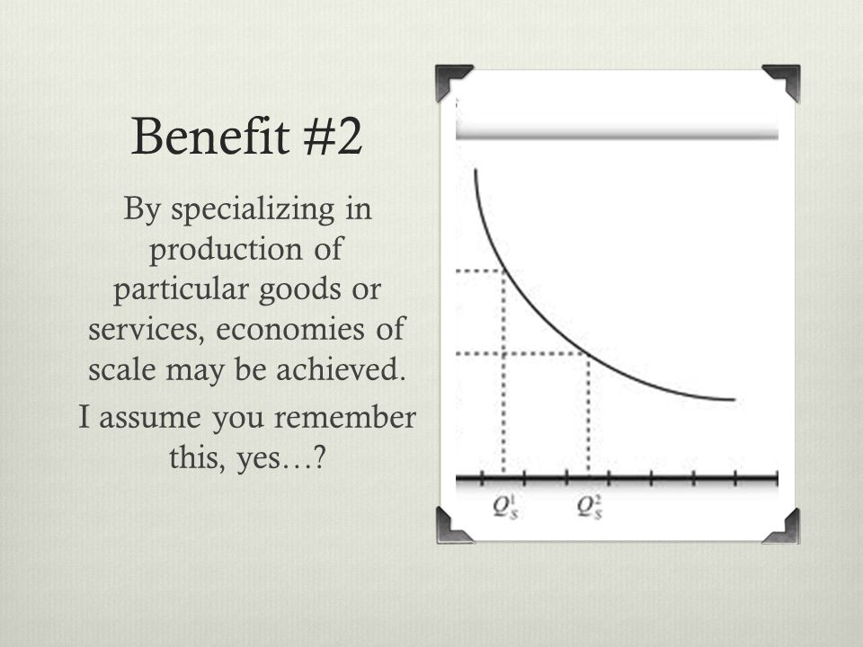 Benefit #2 By specializing in production of particular goods or services, economies of scale may be achieved.