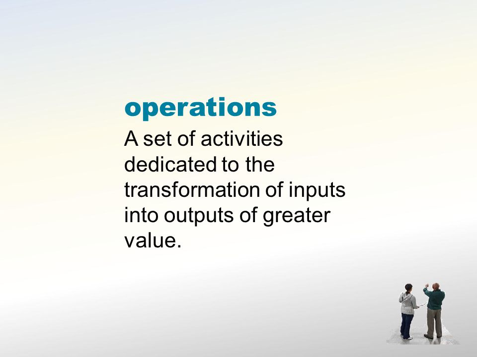 operations A set of activities dedicated to the transformation of inputs into outputs of greater value.