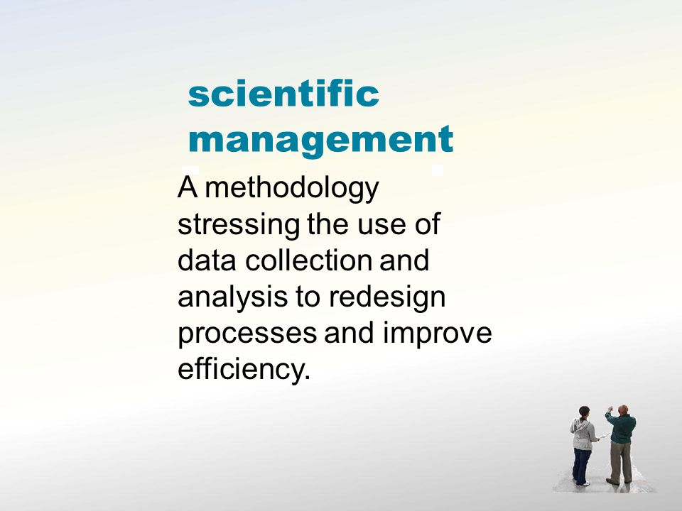 scientific management A methodology stressing the use of data collection and analysis to redesign processes and improve efficiency.