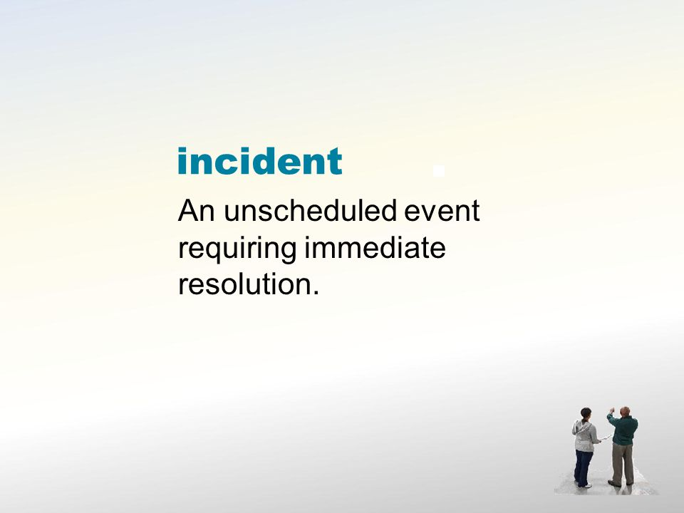incident An unscheduled event requiring immediate resolution.