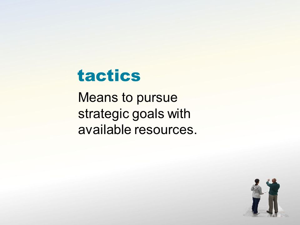 tactics Means to pursue strategic goals with available resources.