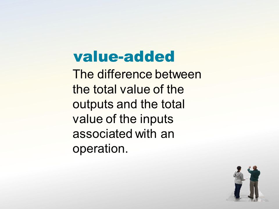 value-added The difference between the total value of the outputs and the total value of the inputs associated with an operation.