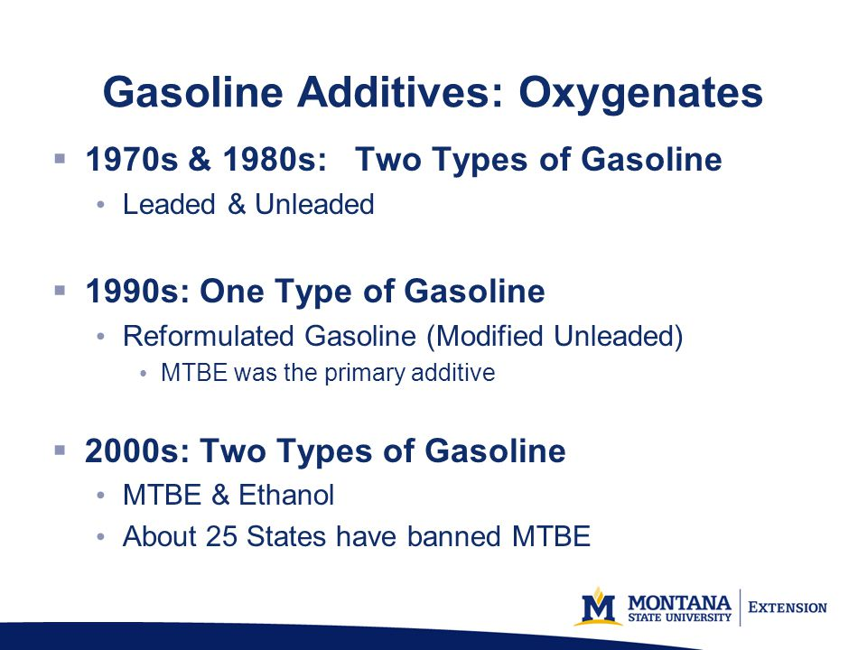 Gasoline Additives: Oxygenates 1970s & 1980s: Two Types of Gasoline Leaded & Unleaded 1990s: One Type of Gasoline Reformulated Gasoline (Modified Unleaded) MTBE was the primary additive 2000s: Two Types of Gasoline MTBE & Ethanol About 25 States have banned MTBE