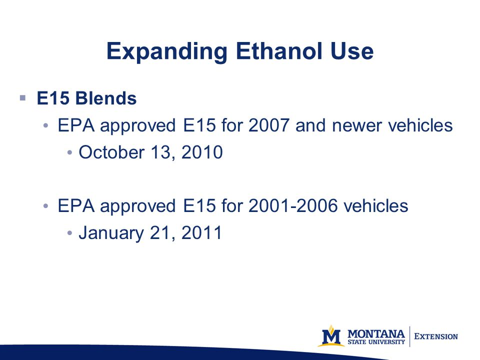 Expanding Ethanol Use E15 Blends EPA approved E15 for 2007 and newer vehicles October 13, 2010 EPA approved E15 for 2001-2006 vehicles January 21, 2011