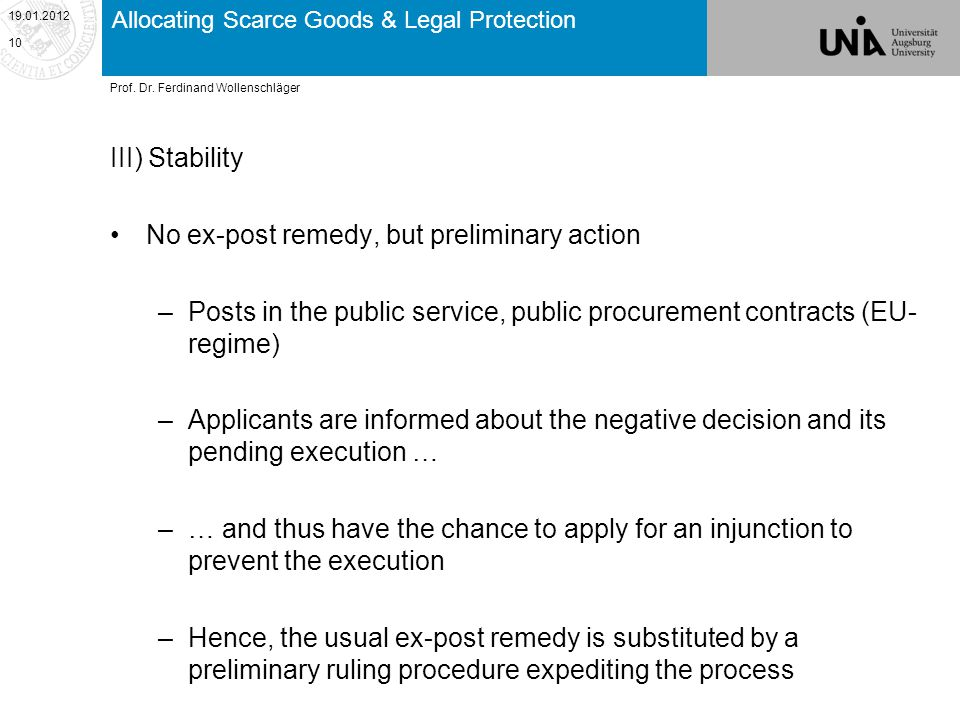 Allocating Scarce Goods & Legal Protection III) Stability No ex-post remedy, but preliminary action –Posts in the public service, public procurement contracts (EU- regime) –Applicants are informed about the negative decision and its pending execution … –… and thus have the chance to apply for an injunction to prevent the execution –Hence, the usual ex-post remedy is substituted by a preliminary ruling procedure expediting the process 19.01.2012 10 Prof.