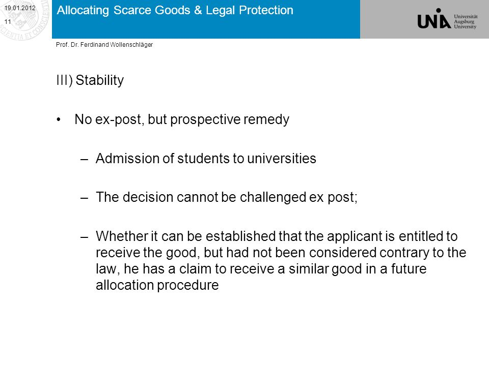 Allocating Scarce Goods & Legal Protection III) Stability No ex-post, but prospective remedy –Admission of students to universities –The decision cannot be challenged ex post; –Whether it can be established that the applicant is entitled to receive the good, but had not been considered contrary to the law, he has a claim to receive a similar good in a future allocation procedure 19.01.2012 11 Prof.