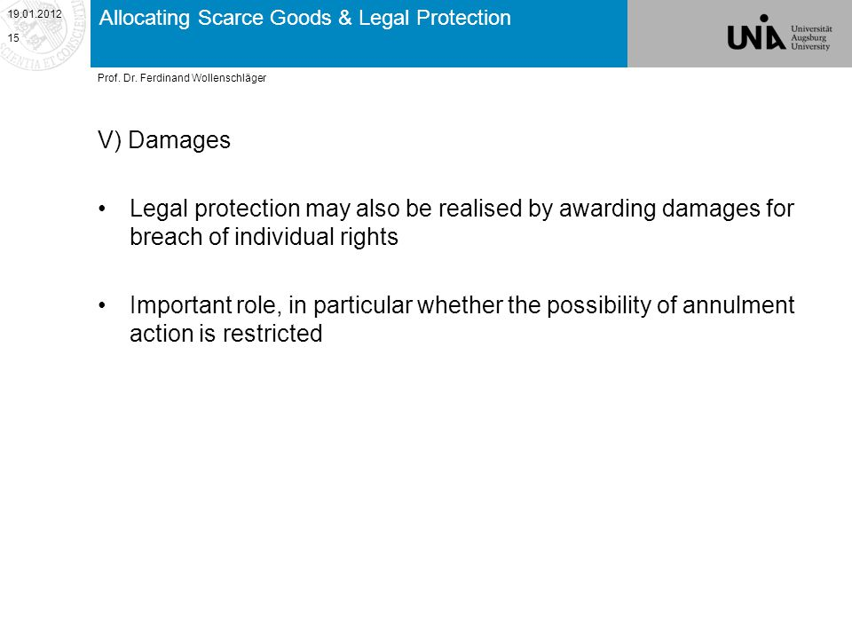 Allocating Scarce Goods & Legal Protection V) Damages Legal protection may also be realised by awarding damages for breach of individual rights Important role, in particular whether the possibility of annulment action is restricted 19.01.2012 15 Prof.