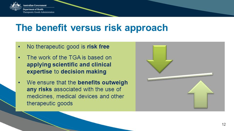 The benefit versus risk approach No therapeutic good is risk free The work of the TGA is based on applying scientific and clinical expertise to decision making We ensure that the benefits outweigh any risks associated with the use of medicines, medical devices and other therapeutic goods 12