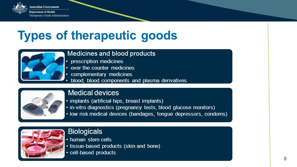 Types of therapeutic goods Medicines and blood products prescription medicines over the counter medicines complementary medicines blood, blood components and plasma derivatives Medical devices implants (artificial hips, breast implants) in-vitro diagnostics (pregnancy tests, blood glucose monitors) low risk medical devices (bandages, tongue depressors, condoms) Biologicals human stem cells tissue-based products (skin and bone) cell-based products 8